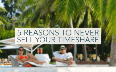 5 Reasons to Never Sell Your Timeshare